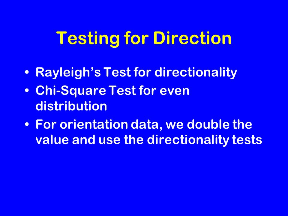 Testing for Direction Rayleigh's Test for directionality Chi-Square Test for even distribution For orientation data, we double the value and use the directionality tests