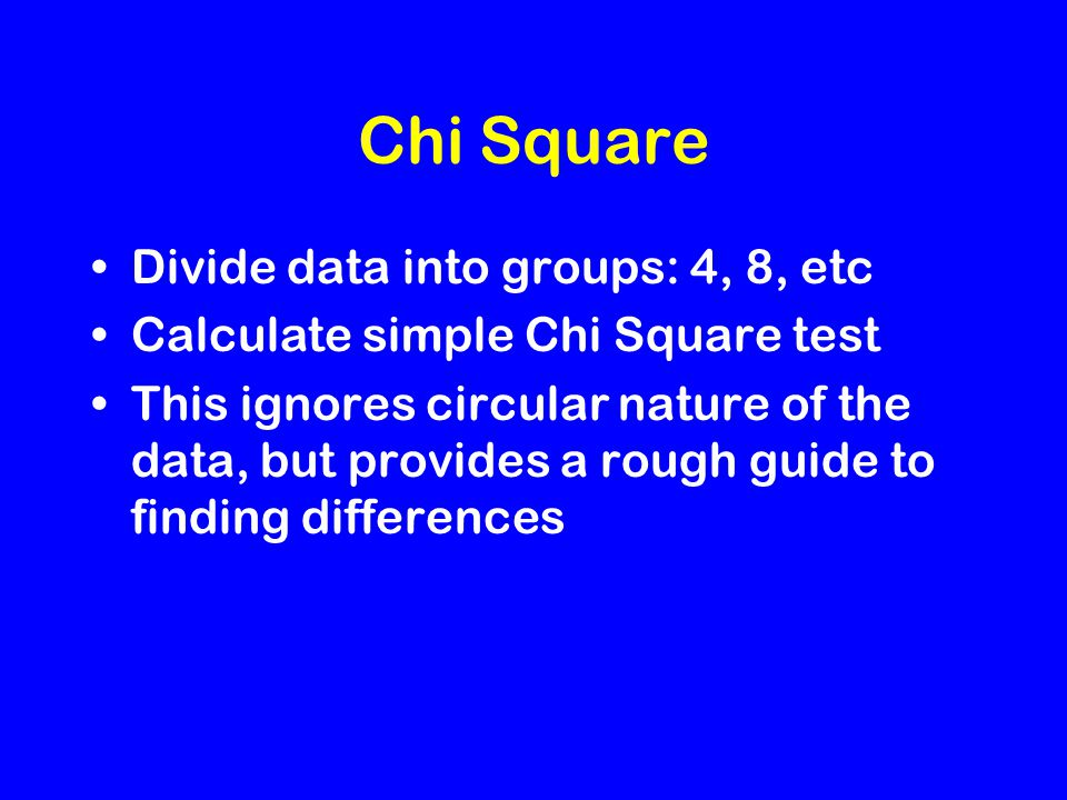 Chi Square Divide data into groups: 4, 8, etc Calculate simple Chi Square test This ignores circular nature of the data, but provides a rough guide to finding differences