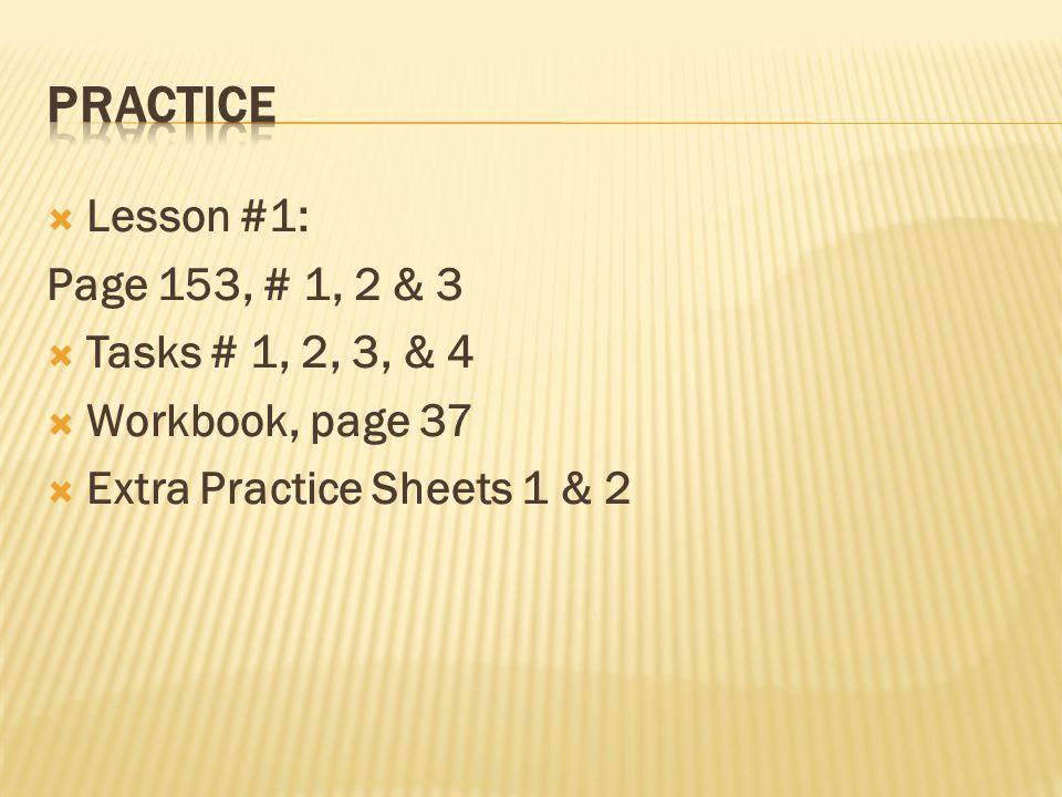  Lesson #1: Page 153, # 1, 2 & 3  Tasks # 1, 2, 3, & 4  Workbook, page 37  Extra Practice Sheets 1 & 2