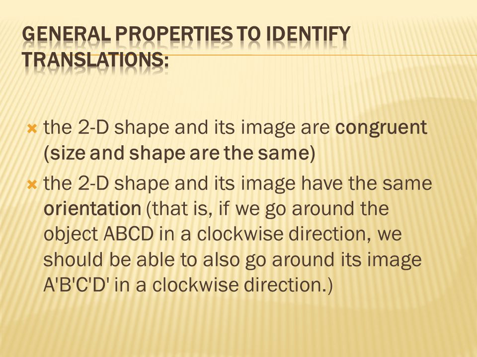  the 2-D shape and its image are congruent (size and shape are the same)  the 2-D shape and its image have the same orientation (that is, if we go around the object ABCD in a clockwise direction, we should be able to also go around its image A B C D in a clockwise direction.)