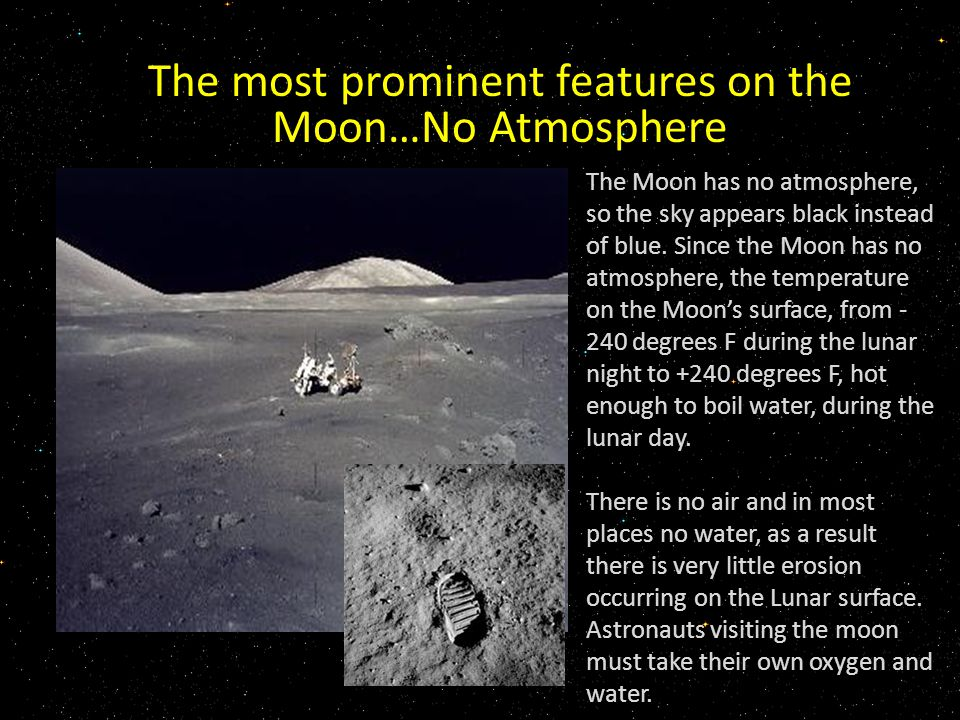 The most prominent features on the Moon…No Atmosphere The Moon has no atmosphere, so the sky appears black instead of blue.