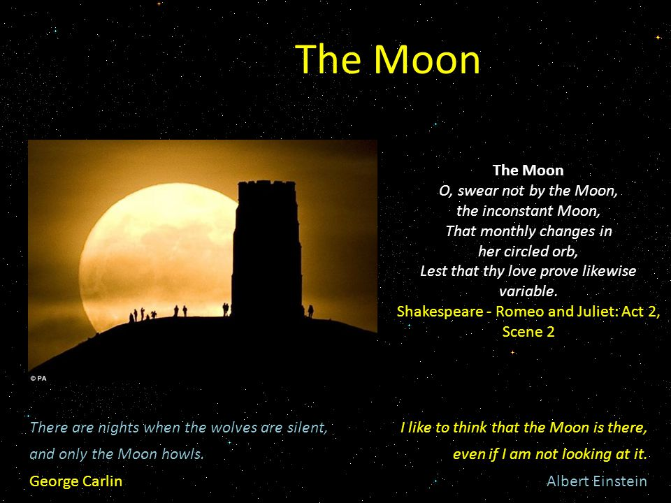 The Moon O, swear not by the Moon, the inconstant Moon, That monthly changes in her circled orb, Lest that thy love prove likewise variable.