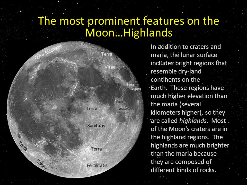 The most prominent features on the Moon…Highlands In addition to craters and maria, the lunar surface includes bright regions that resemble dry-land continents on the Earth.