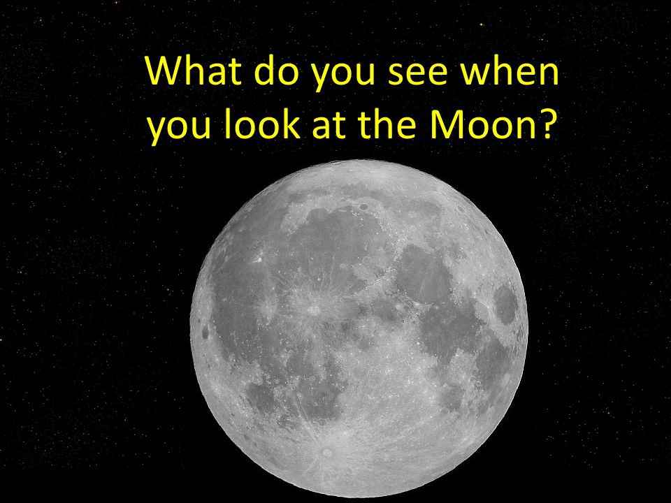 What do you see when you look at the Moon