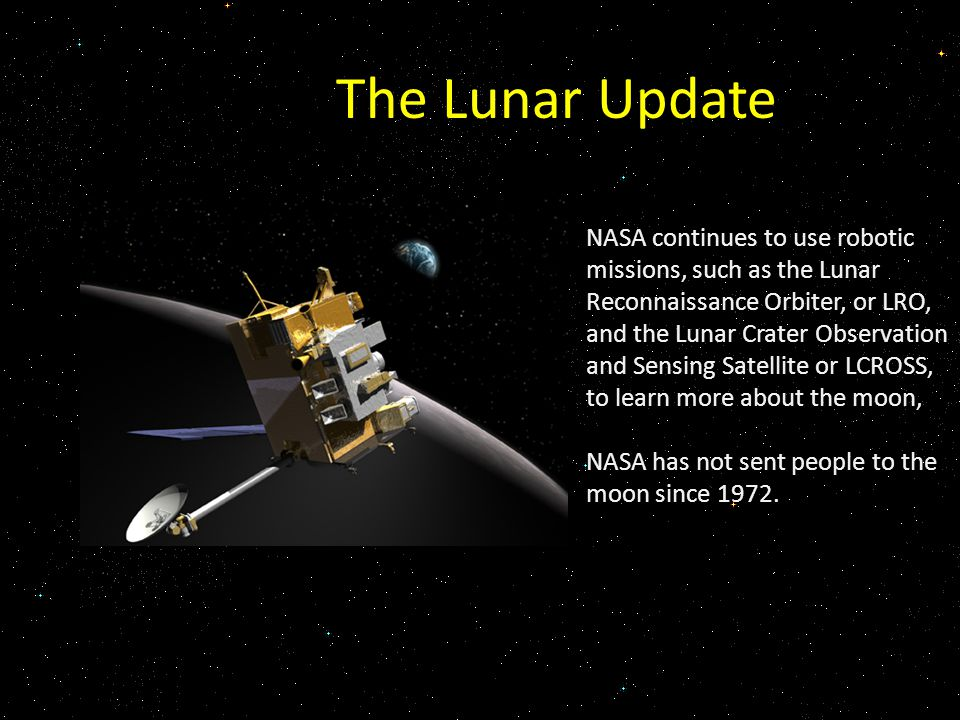 The Lunar Update NASA continues to use robotic missions, such as the Lunar Reconnaissance Orbiter, or LRO, and the Lunar Crater Observation and Sensing Satellite or LCROSS, to learn more about the moon, NASA has not sent people to the moon since 1972.