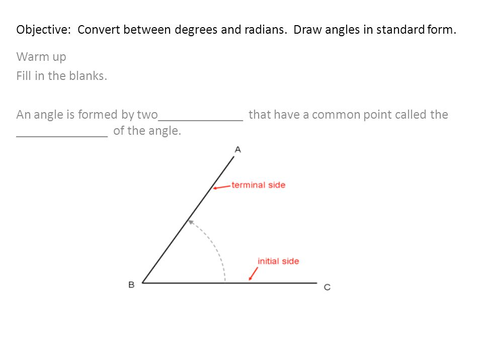 Objective: Convert between degrees and radians. Draw angles in standard form.
