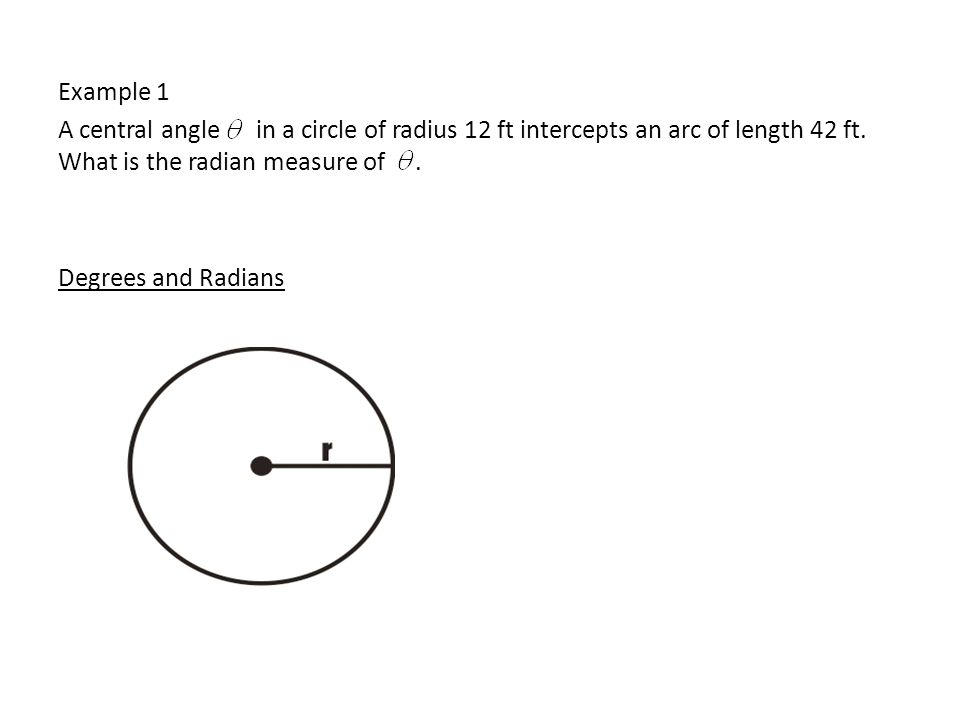 Example 1 A central angle in a circle of radius 12 ft intercepts an arc of length 42 ft.