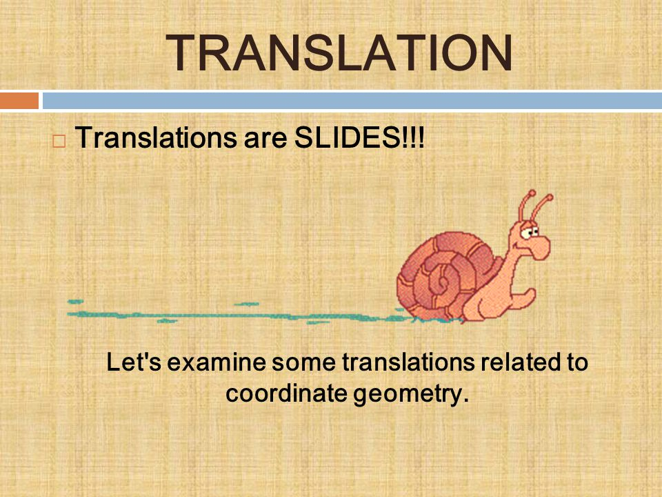 TRANSLATION  Translations are SLIDES!!! Let's examine some translations related to coordinate geometry.