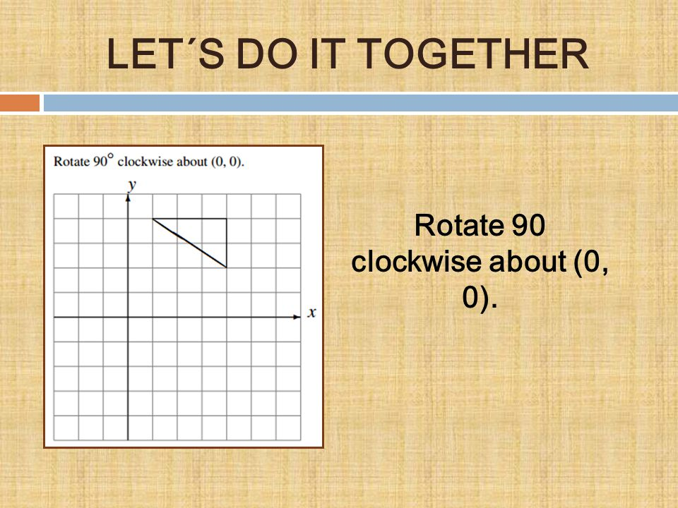 Rotate 90 clockwise about (0, 0). LET´S DO IT TOGETHER