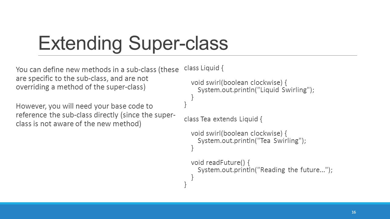 Extending Super-class 16 You can define new methods in a sub-class (these are specific to the sub-class, and are not overriding a method of the super-
