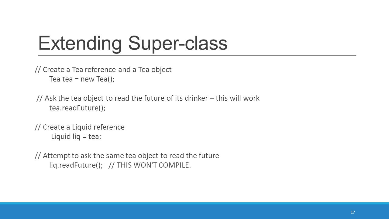 Extending Super-class 17 // Create a Tea reference and a Tea object Tea tea = new Tea(); // Ask the tea object to read the future of its drinker – this will work tea.readFuture(); // Create a Liquid reference Liquid liq = tea; // Attempt to ask the same tea object to read the future liq.readFuture(); // THIS WON T COMPILE.