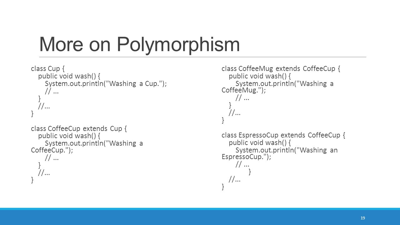 More on Polymorphism 19 class Cup { public void wash() { System.out.println(