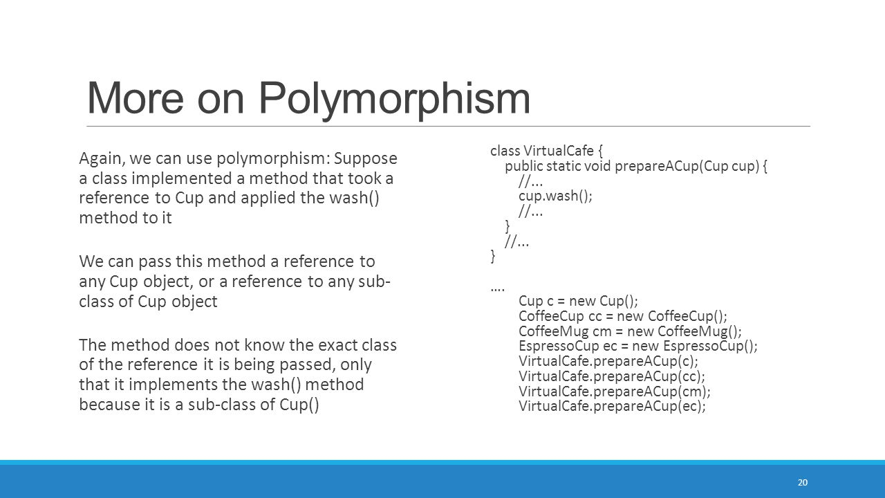 More on Polymorphism 20 Again, we can use polymorphism: Suppose a class implemented a method that took a reference to Cup and applied the wash() metho