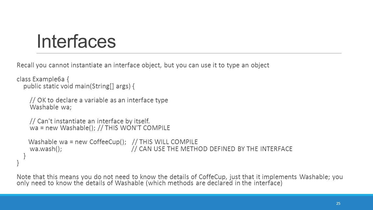 Interfaces 25 Recall you cannot instantiate an interface object, but you can use it to type an object class Example6a { public static void main(String