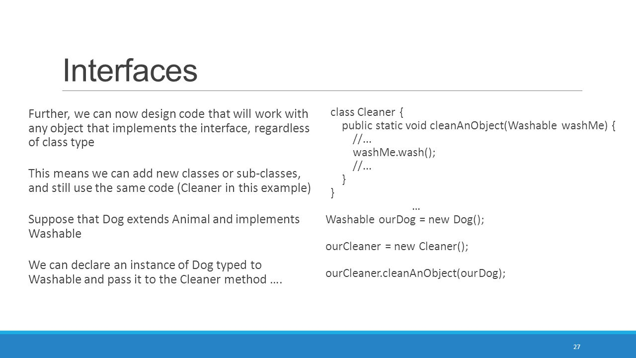 Interfaces 27 Further, we can now design code that will work with any object that implements the interface, regardless of class type This means we can add new classes or sub-classes, and still use the same code (Cleaner in this example) Suppose that Dog extends Animal and implements Washable We can declare an instance of Dog typed to Washable and pass it to the Cleaner method ….