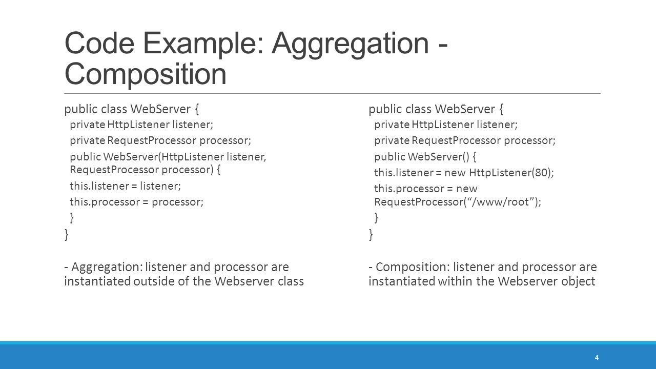 Code Example: Aggregation - Composition 4 public class WebServer { private HttpListener listener; private RequestProcessor processor; public WebServer