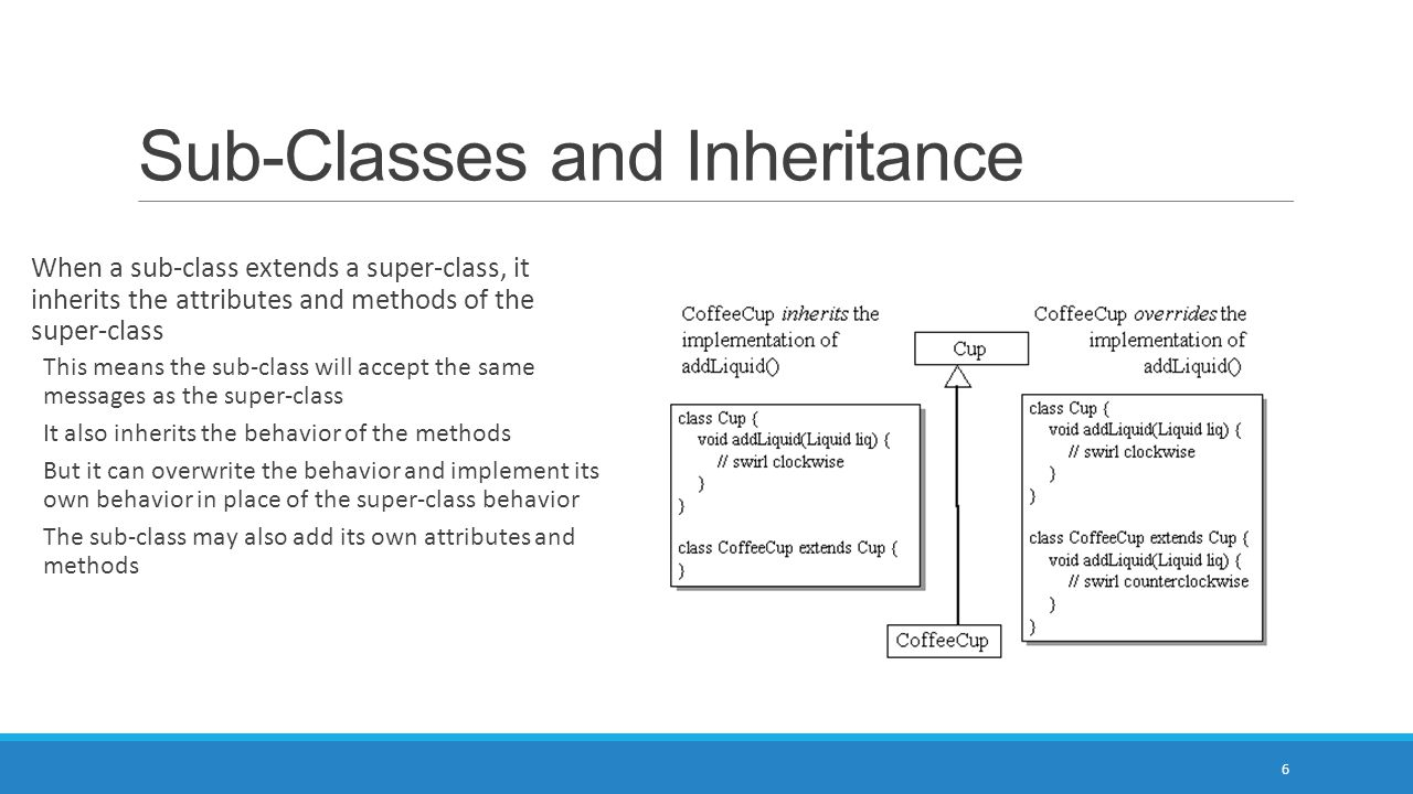 Sub-Classes and Inheritance When a sub-class extends a super-class, it inherits the attributes and methods of the super-class This means the sub-class will accept the same messages as the super-class It also inherits the behavior of the methods But it can overwrite the behavior and implement its own behavior in place of the super-class behavior The sub-class may also add its own attributes and methods 6