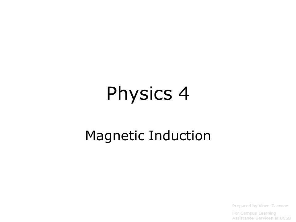 Physics 4 Magnetic Induction Prepared by Vince Zaccone For Campus Learning Assistance Services at UCSB