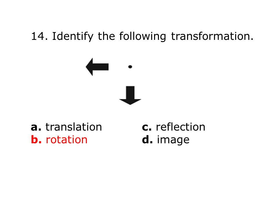 14. Identify the following transformation. a. translationc. reflection b. rotation d. image