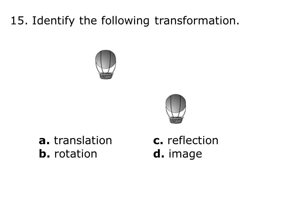 15. Identify the following transformation. a. translationc. reflection b. rotationd. image