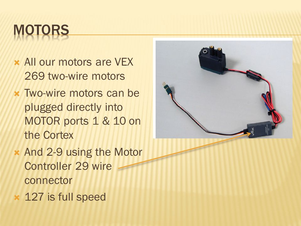  All our motors are VEX 269 two-wire motors  Two-wire motors can be plugged directly into MOTOR ports 1 & 10 on the Cortex  And 2-9 using the Motor