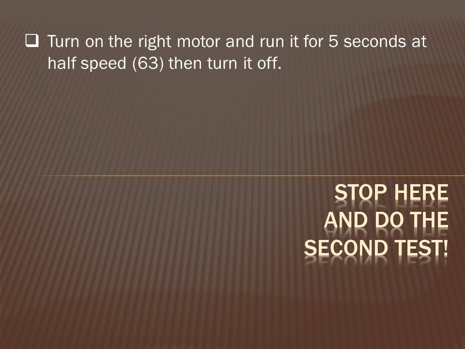  Turn on the right motor and run it for 5 seconds at half speed (63) then turn it off.