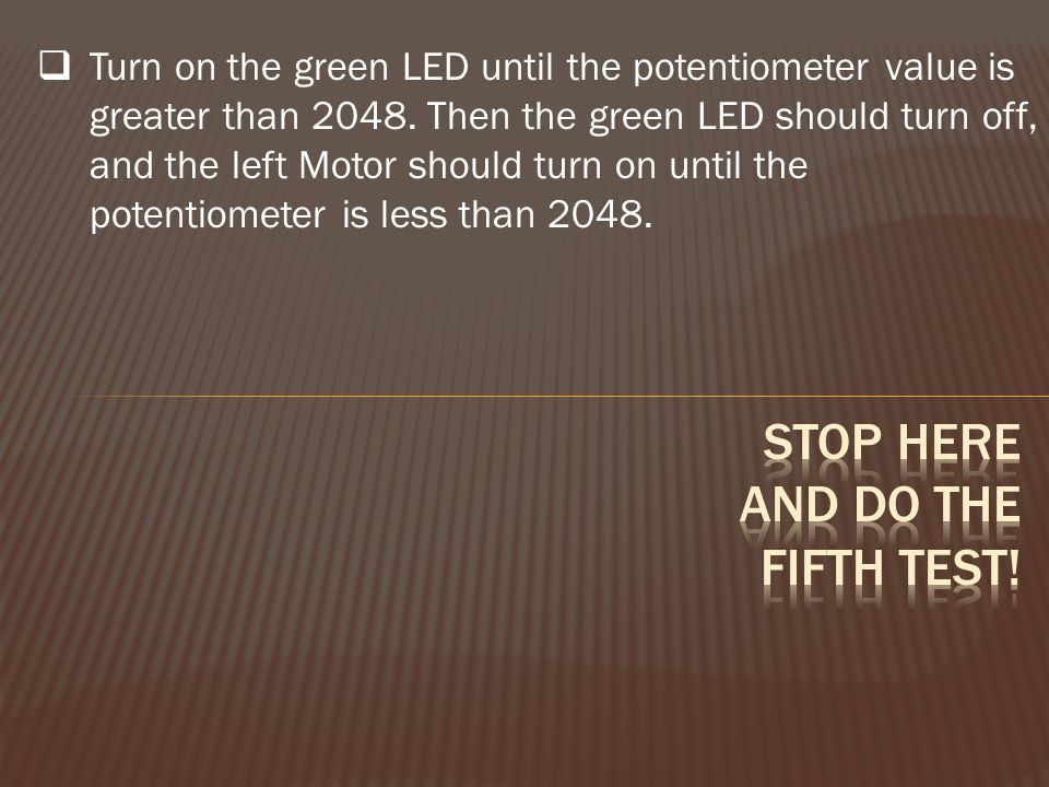  Turn on the green LED until the potentiometer value is greater than 2048. Then the green LED should turn off, and the left Motor should turn on unti