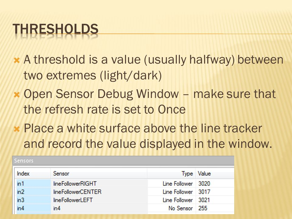  A threshold is a value (usually halfway) between two extremes (light/dark)  Open Sensor Debug Window – make sure that the refresh rate is set to On