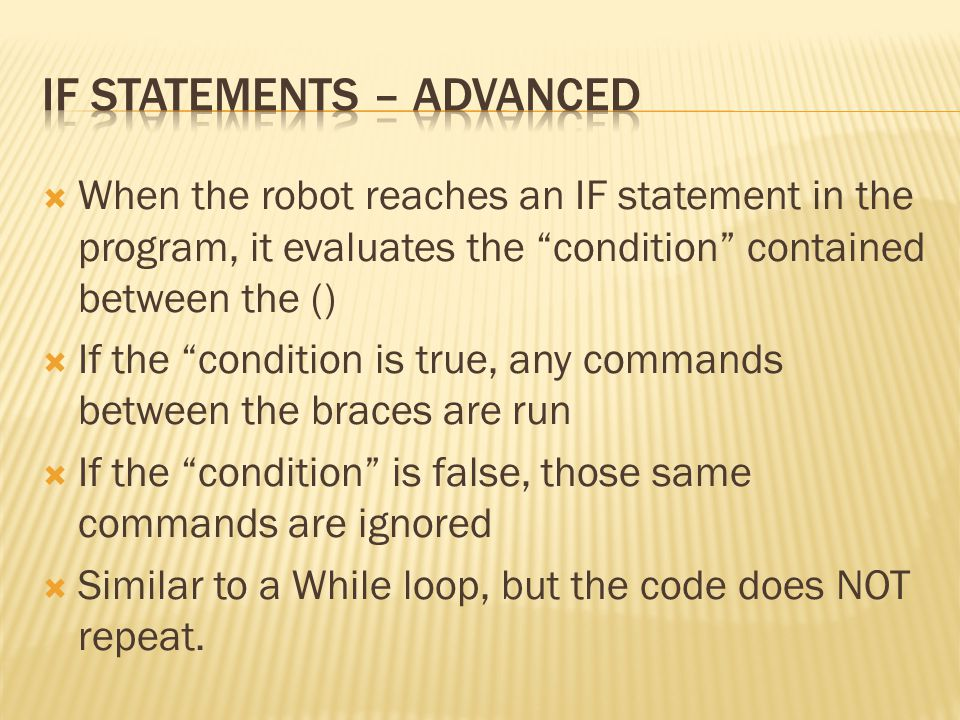 """ When the robot reaches an IF statement in the program, it evaluates the """"condition"""" contained between the ()  If the """"condition is true, any comman"""