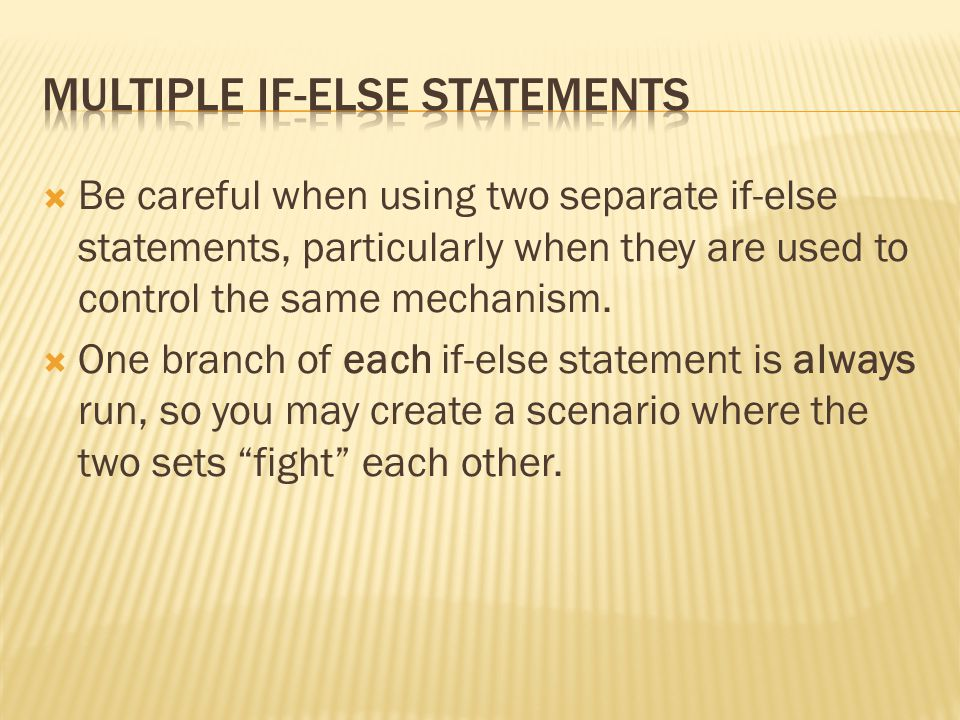 Be careful when using two separate if-else statements, particularly when they are used to control the same mechanism.  One branch of each if-else s