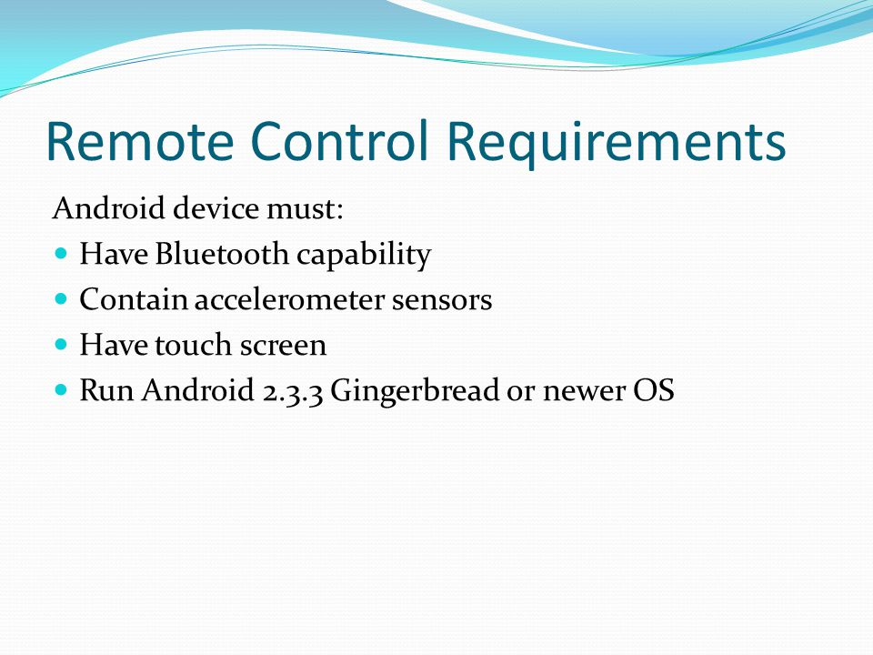 Remote Control Requirements Android device must: Have Bluetooth capability Contain accelerometer sensors Have touch screen Run Android 2.3.3 Gingerbre
