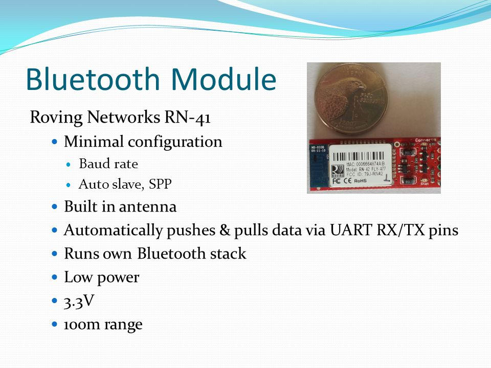 Bluetooth Module Roving Networks RN-41 Minimal configuration Baud rate Auto slave, SPP Built in antenna Automatically pushes & pulls data via UART RX/