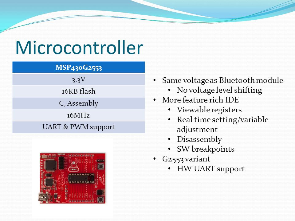 Microcontroller MSP430G2553 3.3V 16KB flash C, Assembly 16MHz UART & PWM support Same voltage as Bluetooth module No voltage level shifting More featu