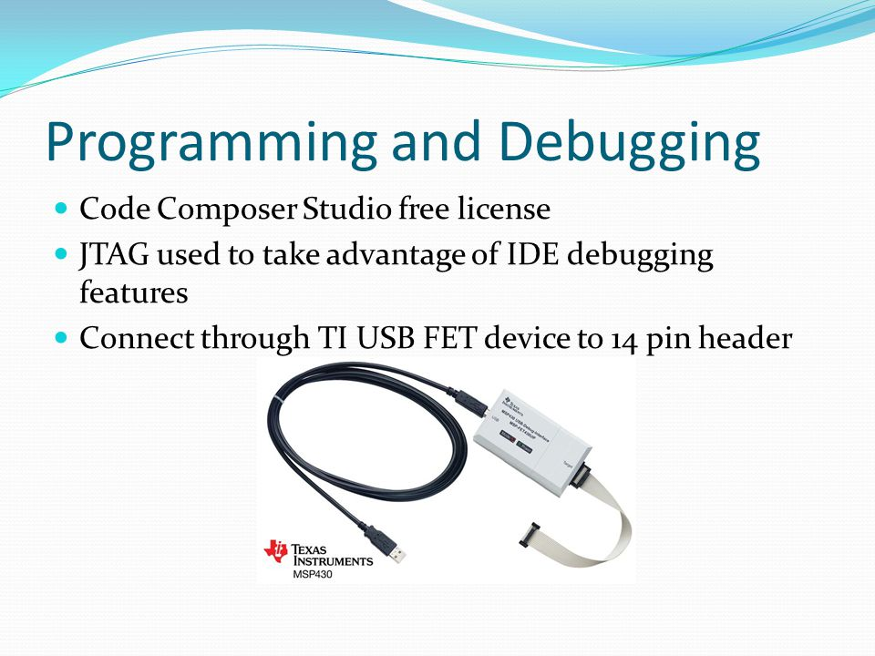 Programming and Debugging Code Composer Studio free license JTAG used to take advantage of IDE debugging features Connect through TI USB FET device to