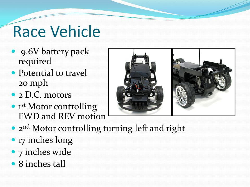 Race Vehicle 9.6V battery pack required Potential to travel 20 mph 2 D.C. motors 1 st Motor controlling FWD and REV motion 2 nd Motor controlling turn