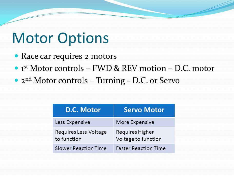 Motor Options Race car requires 2 motors 1 st Motor controls – FWD & REV motion – D.C. motor 2 nd Motor controls – Turning - D.C. or Servo D.C. MotorS
