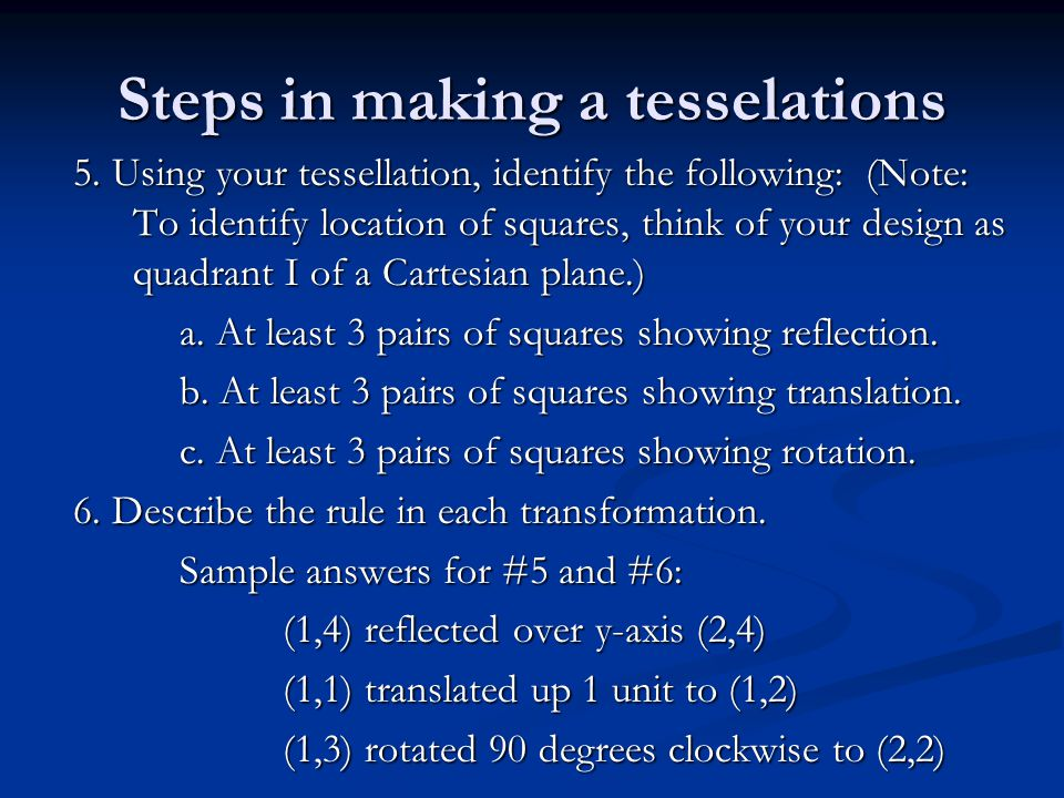 Steps in making a tesselations 5. Using your tessellation, identify the following: (Note: To identify location of squares, think of your design as qua