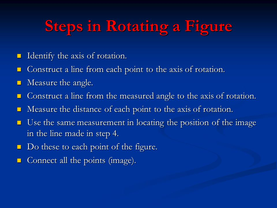 Steps in Rotating a Figure Identify the axis of rotation. Identify the axis of rotation. Construct a line from each point to the axis of rotation. Con
