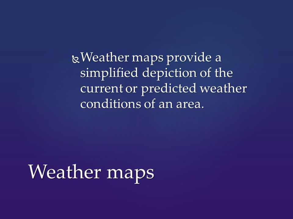  Weather maps provide a simplified depiction of the current or predicted weather conditions of an area.