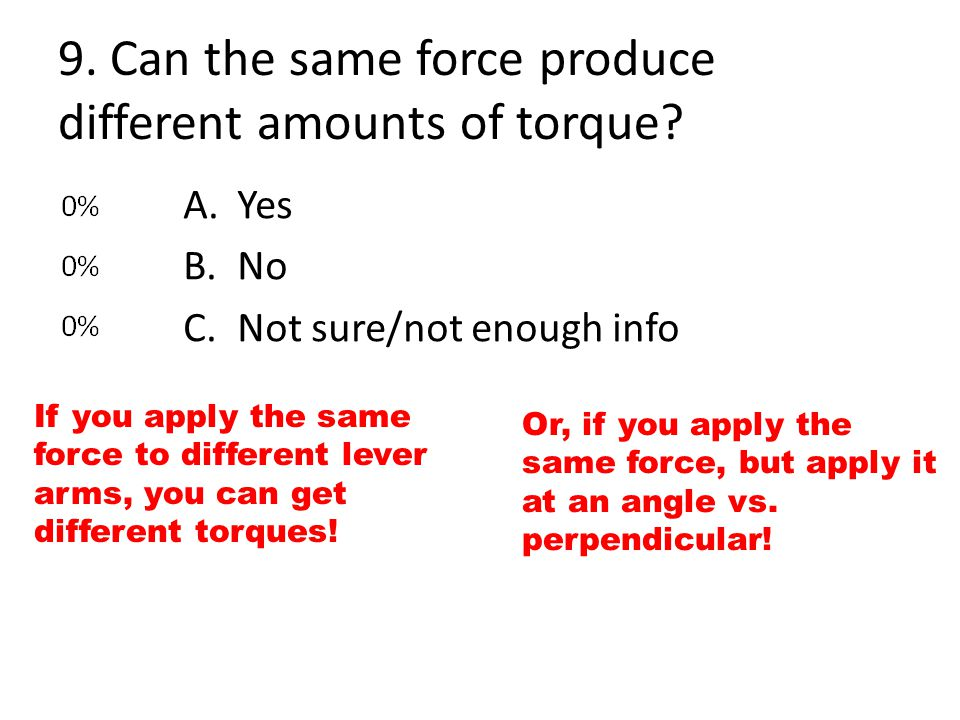 9. Can the same force produce different amounts of torque? If you apply the same force to different lever arms, you can get different torques! A.Yes B