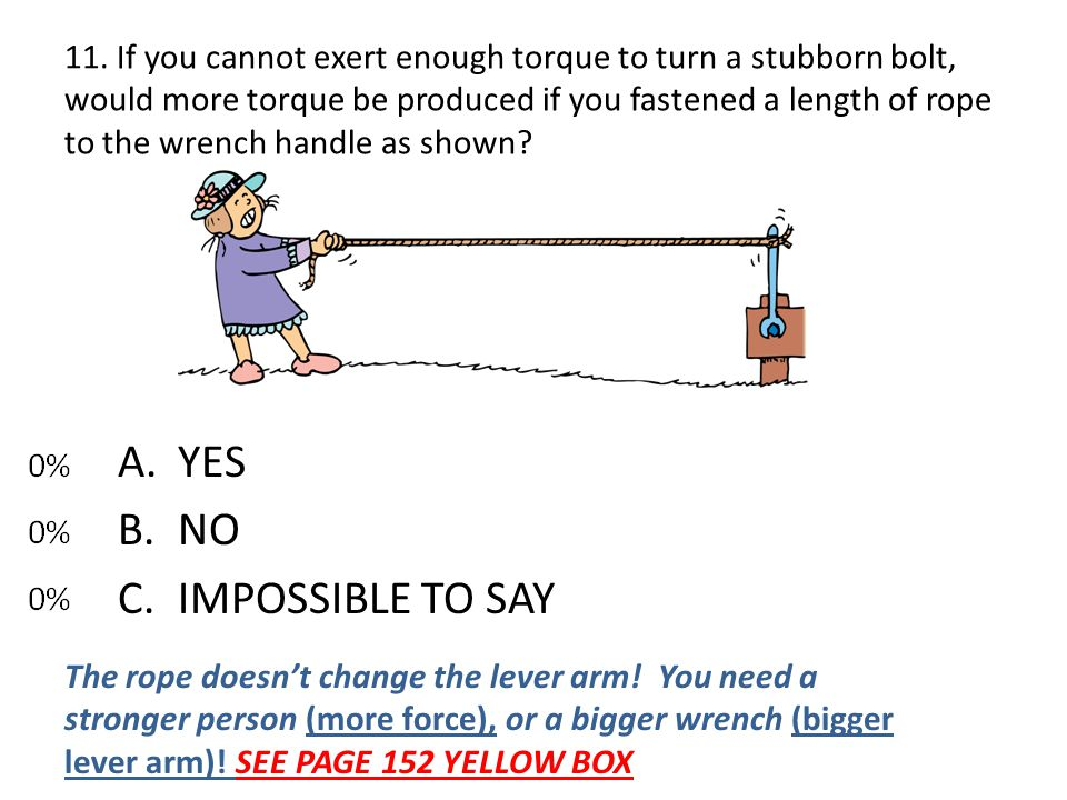 11. If you cannot exert enough torque to turn a stubborn bolt, would more torque be produced if you fastened a length of rope to the wrench handle as