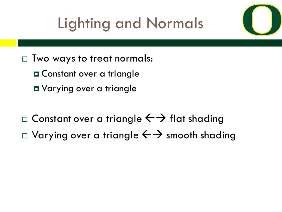 Lighting and Normals  Two ways to treat normals:  Constant over a triangle  Varying over a triangle  Constant over a triangle  flat shading  Varying over a triangle  smooth shading