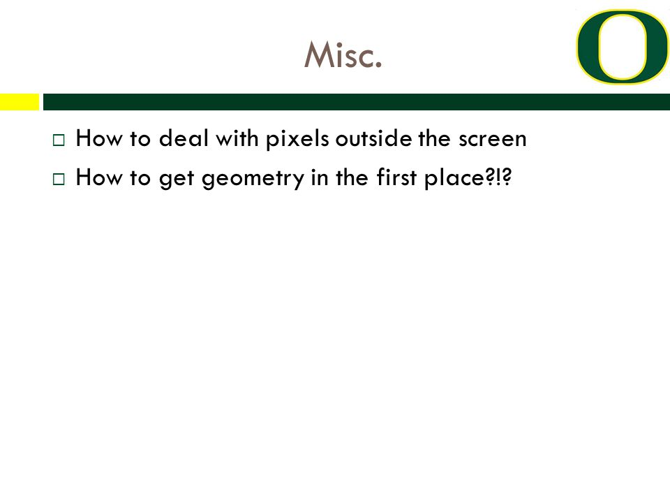 Misc.  How to deal with pixels outside the screen  How to get geometry in the first place !