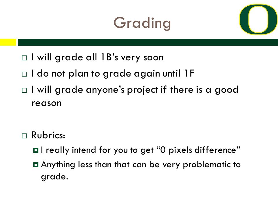 Grading  I will grade all 1B's very soon  I do not plan to grade again until 1F  I will grade anyone's project if there is a good reason  Rubrics:  I really intend for you to get 0 pixels difference  Anything less than that can be very problematic to grade.