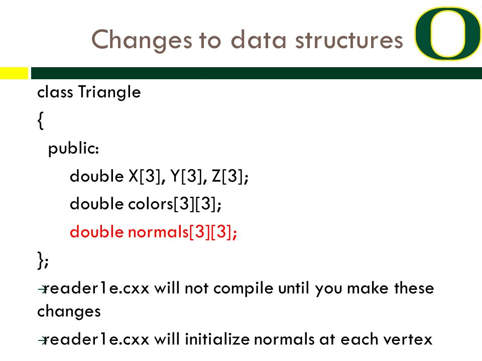 Changes to data structures class Triangle { public: double X[3], Y[3], Z[3]; double colors[3][3]; double normals[3][3]; };  reader1e.cxx will not compile until you make these changes  reader1e.cxx will initialize normals at each vertex