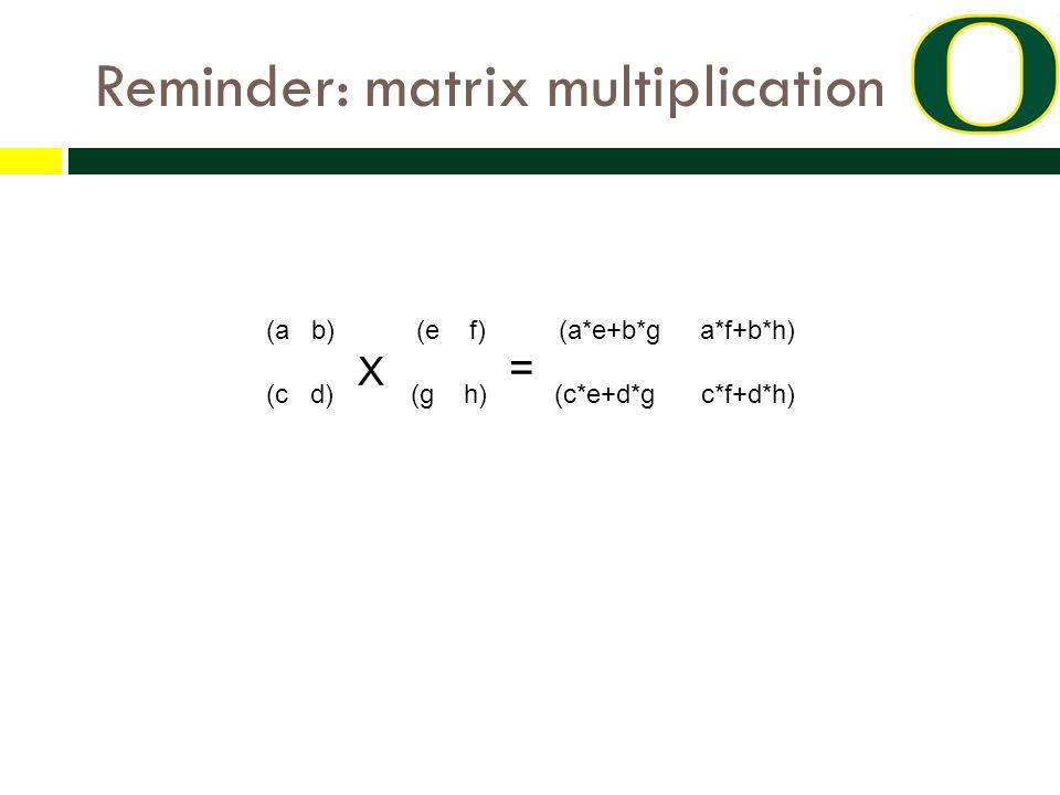 Reminder: matrix multiplication (a b) (e f) (a*e+b*g a*f+b*h) (c d) X (g h) = (c*e+d*g c*f+d*h)