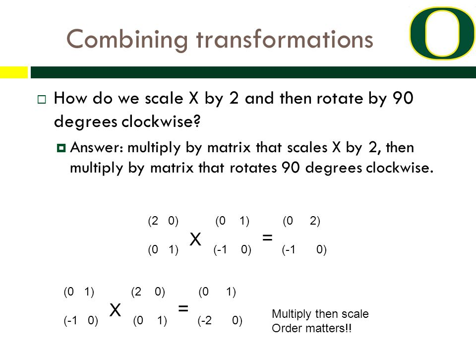 Combining transformations  How do we scale X by 2 and then rotate by 90 degrees clockwise.