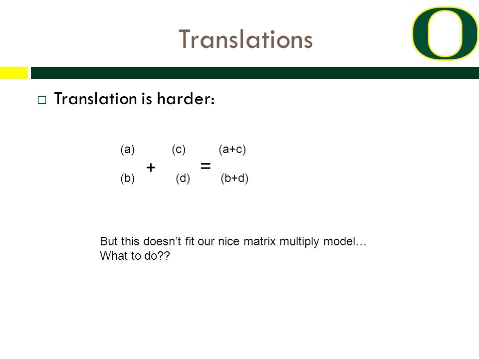Translations  Translation is harder: (a) (c) (a+c) (b) + (d) = (b+d) But this doesn't fit our nice matrix multiply model… What to do