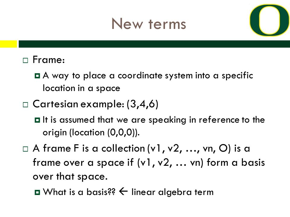 New terms  Frame:  A way to place a coordinate system into a specific location in a space  Cartesian example: (3,4,6)  It is assumed that we are speaking in reference to the origin (location (0,0,0)).