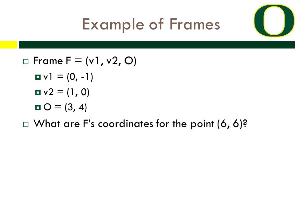 Example of Frames  Frame F = (v1, v2, O)  v1 = (0, -1)  v2 = (1, 0)  O = (3, 4)  What are F's coordinates for the point (6, 6)